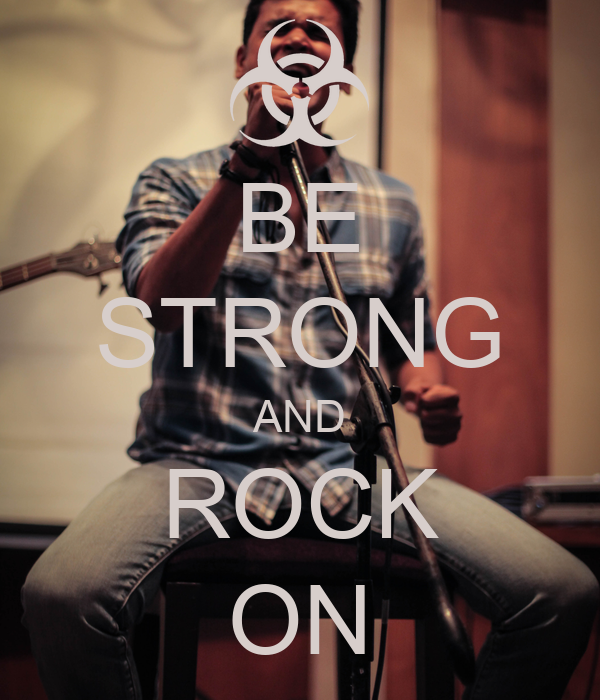 BE STRONG AND ROCK ON