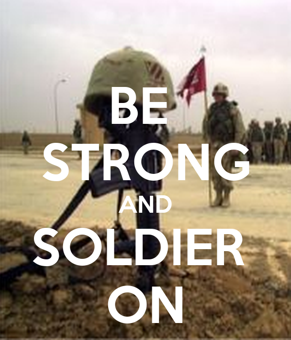 BE  STRONG AND SOLDIER  ON