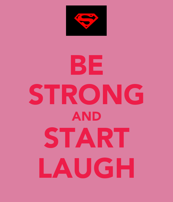 BE STRONG AND START LAUGH