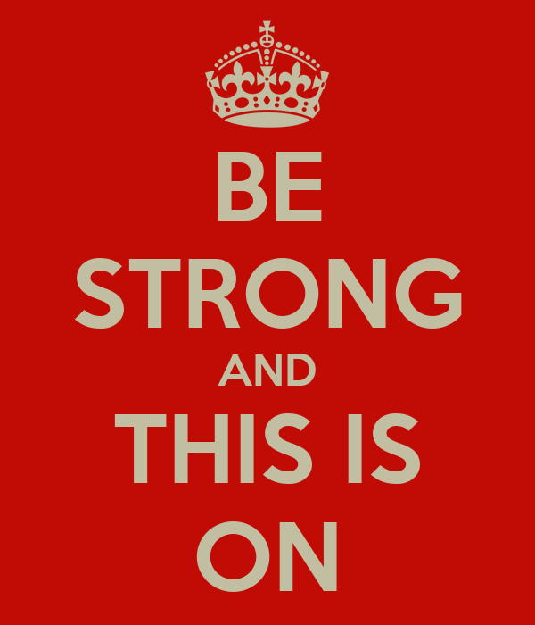 BE STRONG AND THIS IS ON