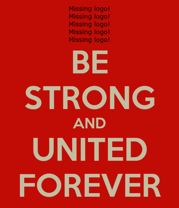 BE STRONG AND UNITED FOREVER