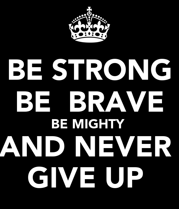 BE STRONG BE  BRAVE BE MIGHTY  AND NEVER  GIVE UP