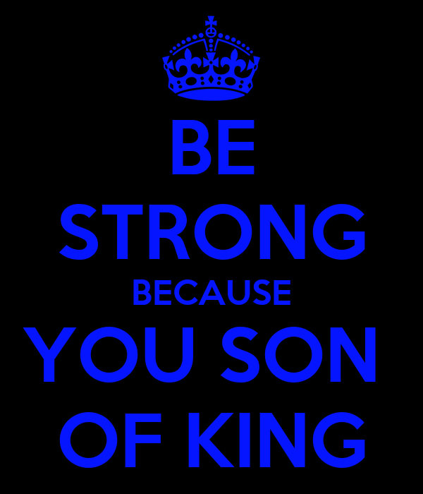 BE STRONG BECAUSE YOU SON  OF KING