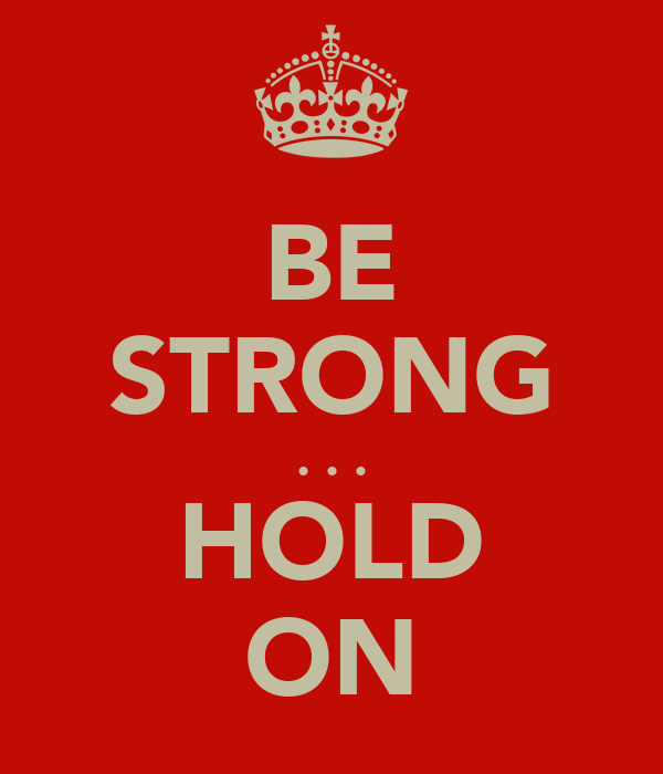 BE STRONG . . . HOLD ON