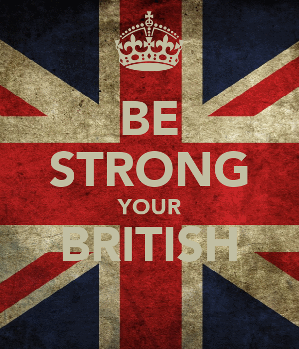 BE STRONG YOUR BRITISH