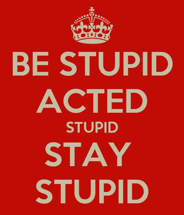 BE STUPID ACTED STUPID STAY  STUPID