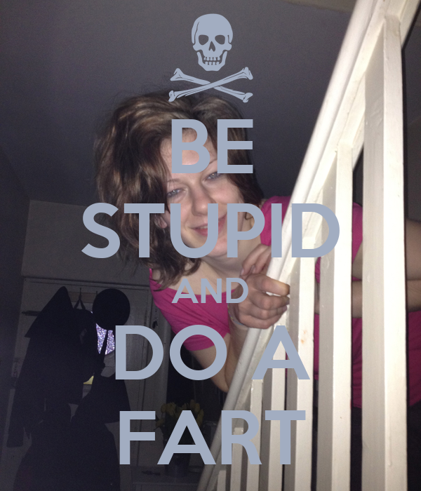 BE STUPID AND DO A FART
