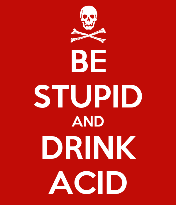 BE STUPID AND DRINK ACID