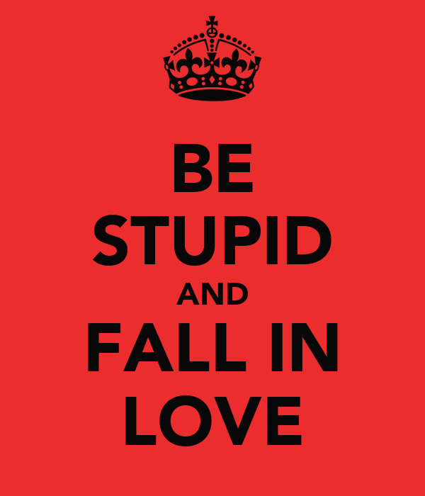 BE STUPID AND FALL IN LOVE