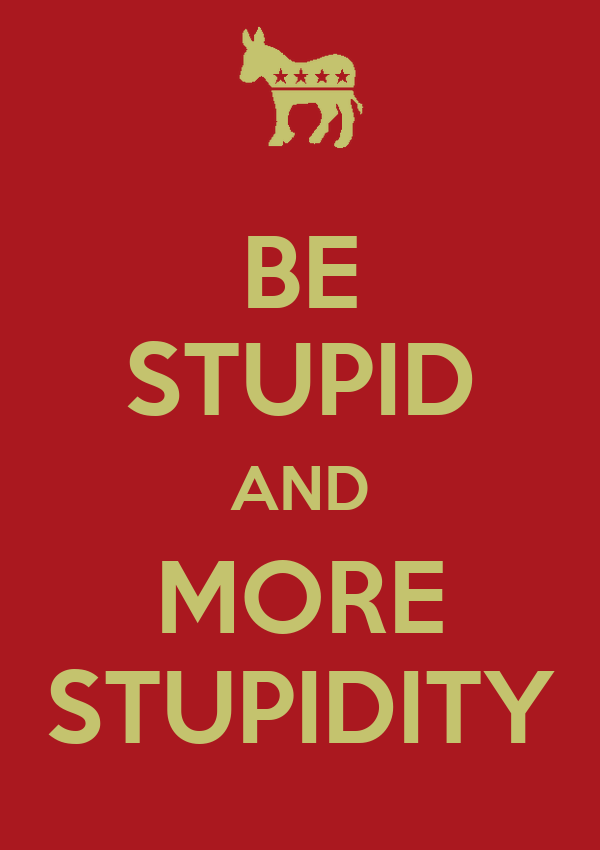 BE STUPID AND MORE STUPIDITY