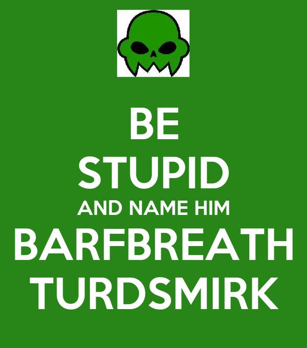 BE STUPID AND NAME HIM BARFBREATH TURDSMIRK