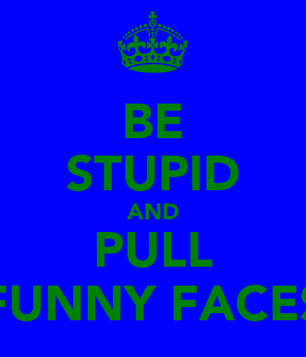 BE STUPID AND PULL FUNNY FACES