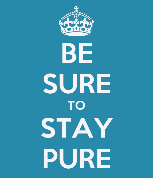 BE SURE TO STAY PURE