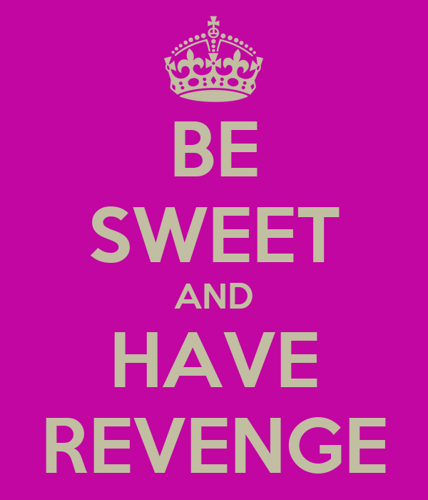 BE SWEET AND HAVE REVENGE