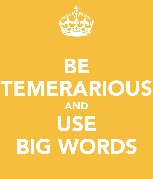 BE TEMERARIOUS AND USE BIG WORDS