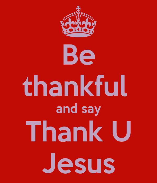 Be thankful  and say Thank U Jesus