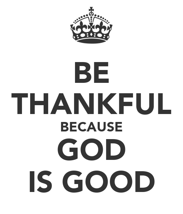 BE THANKFUL BECAUSE GOD IS GOOD
