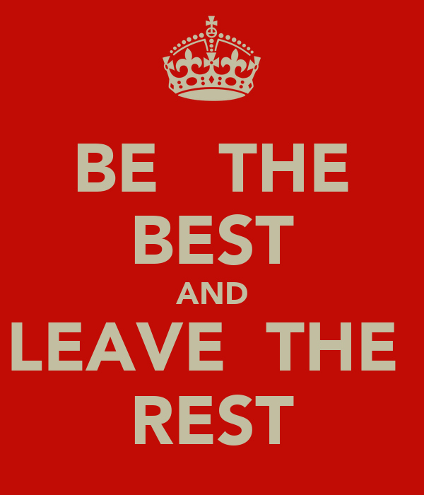 BE   THE BEST AND LEAVE  THE  REST