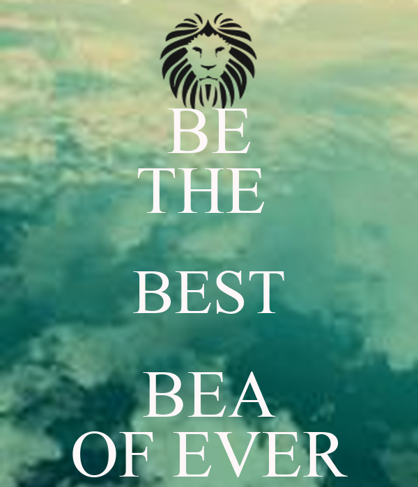 BE THE  BEST BEA OF EVER