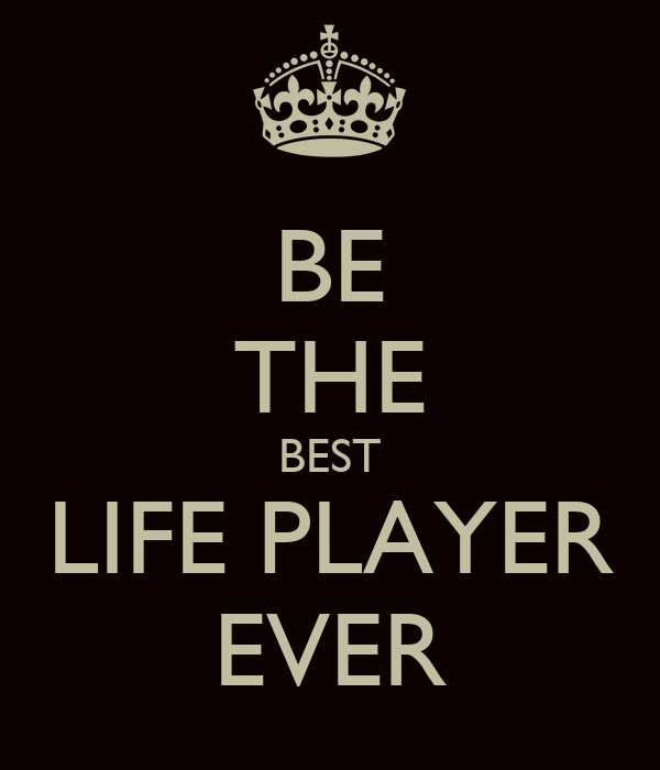 BE THE BEST LIFE PLAYER EVER