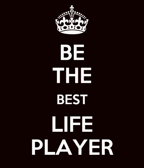 BE THE BEST LIFE PLAYER