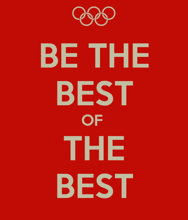 BE THE BEST OF  THE BEST