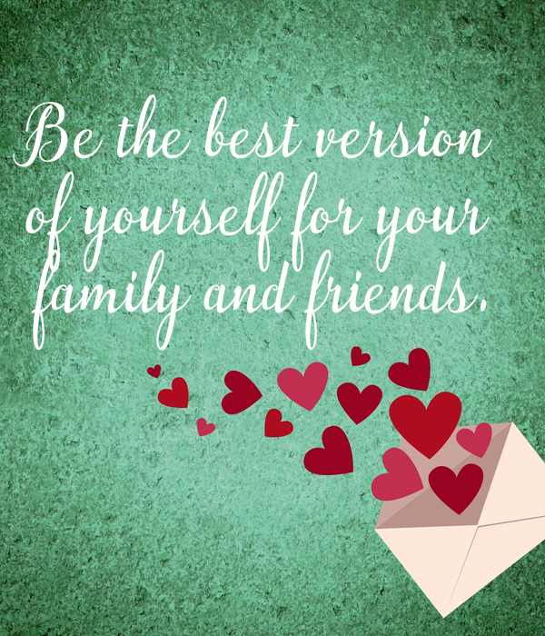 Be the best version  of yourself for your  family and friends.