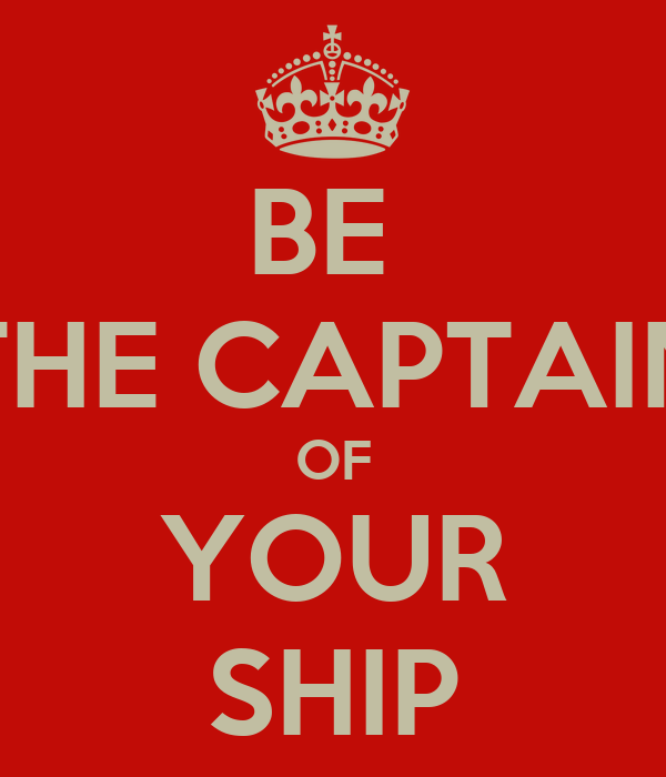 BE  THE CAPTAIN OF YOUR SHIP