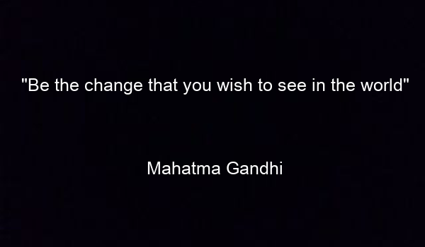 """Be the change that you wish to see in the world""