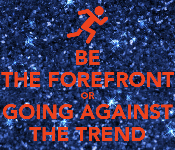 BE THE FOREFRONT OR GOING AGAINST THE TREND