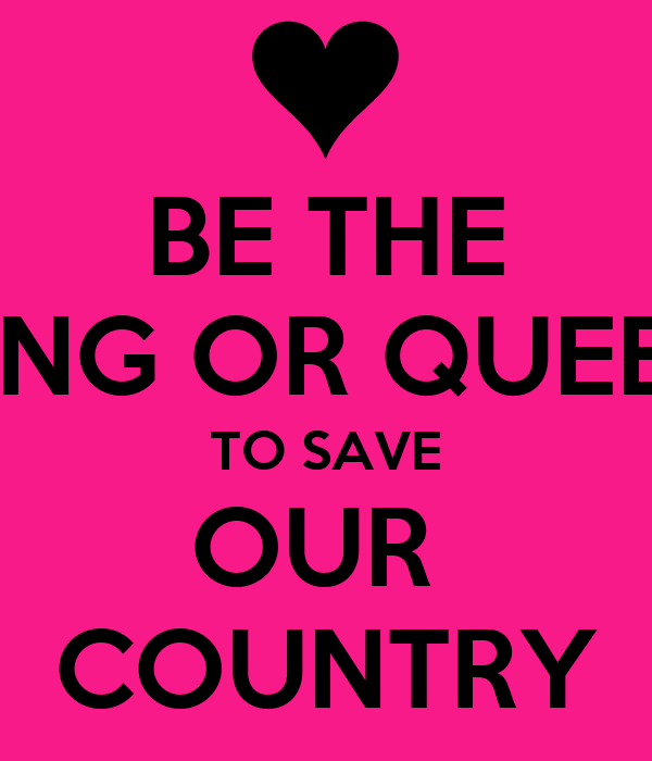 BE THE KING OR QUEEN TO SAVE OUR  COUNTRY