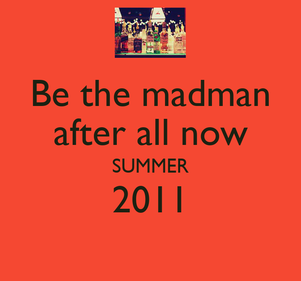 Be the madman after all now SUMMER 2011