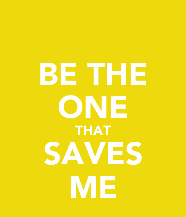 BE THE ONE THAT SAVES ME