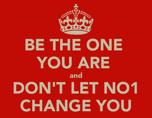 BE THE ONE  YOU ARE  and DON'T LET NO1 CHANGE YOU