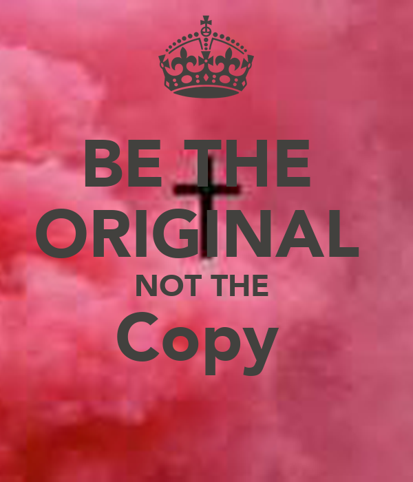 BE THE  ORIGINAL  NOT THE  Copy