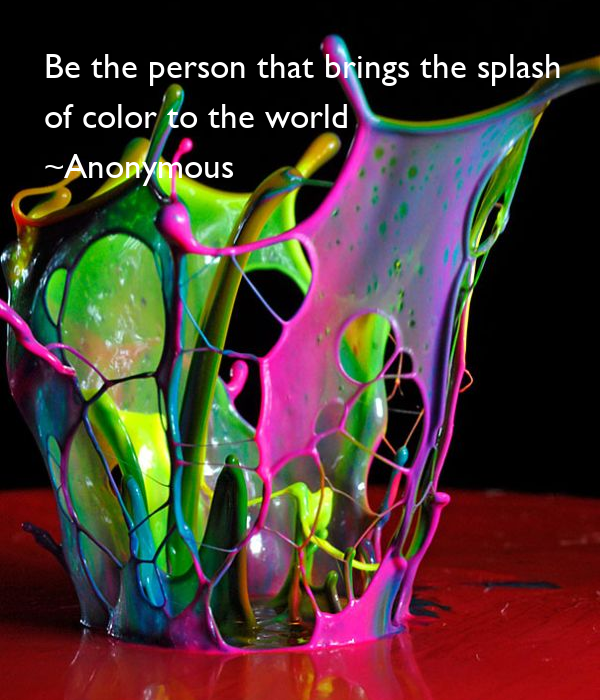 Be the person that brings the splash  of color to the world ~Anonymous