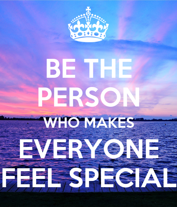 BE THE PERSON WHO MAKES EVERYONE FEEL SPECIAL