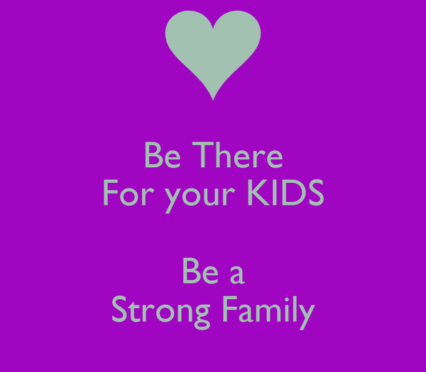 Be There For your KIDS  Be a Strong Family