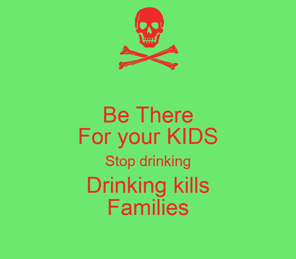 Be There For your KIDS Stop drinking Drinking kills Families