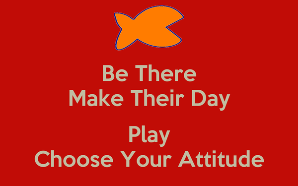 Be There Make Their Day  Play Choose Your Attitude