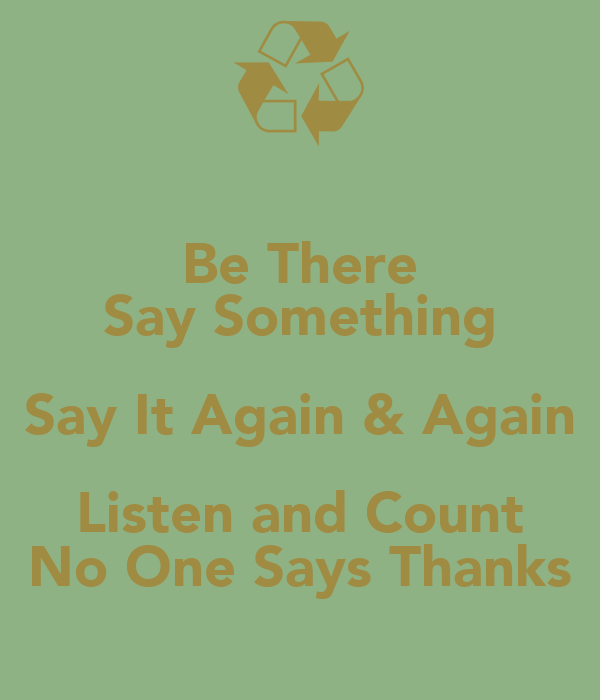 Be There Say Something Say It Again & Again Listen and Count No One Says Thanks