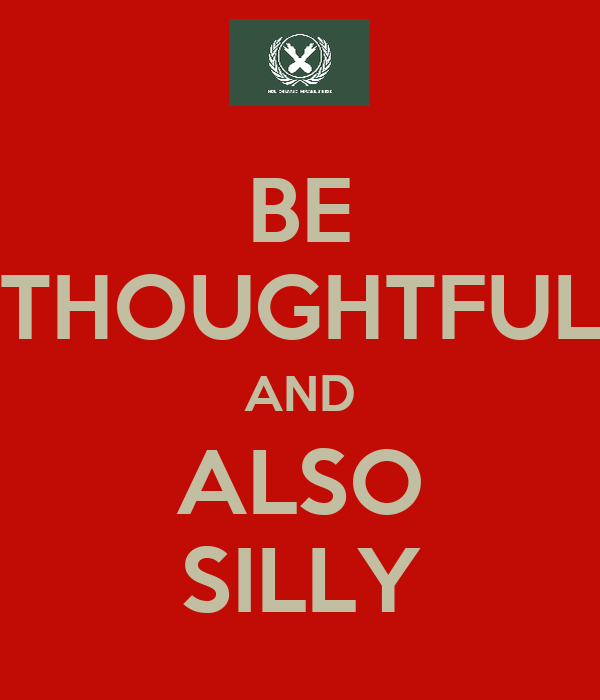 BE THOUGHTFUL AND ALSO SILLY