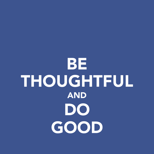 BE THOUGHTFUL AND DO GOOD
