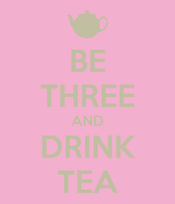 BE THREE AND DRINK TEA