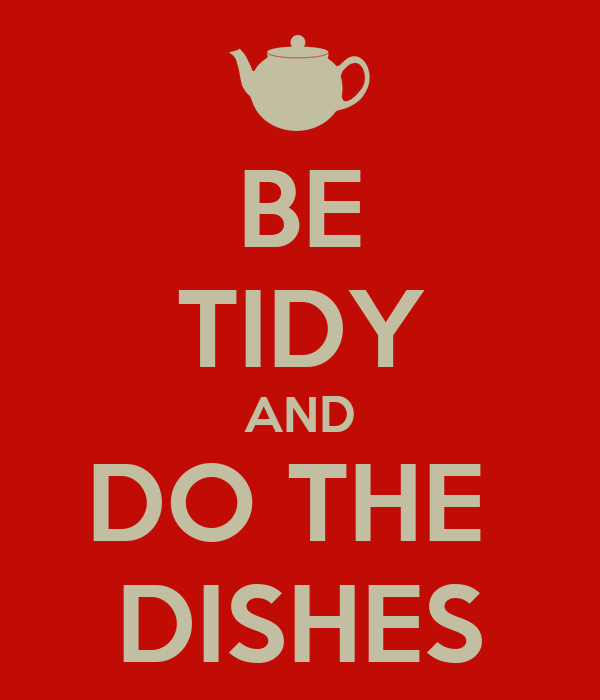BE TIDY AND DO THE  DISHES