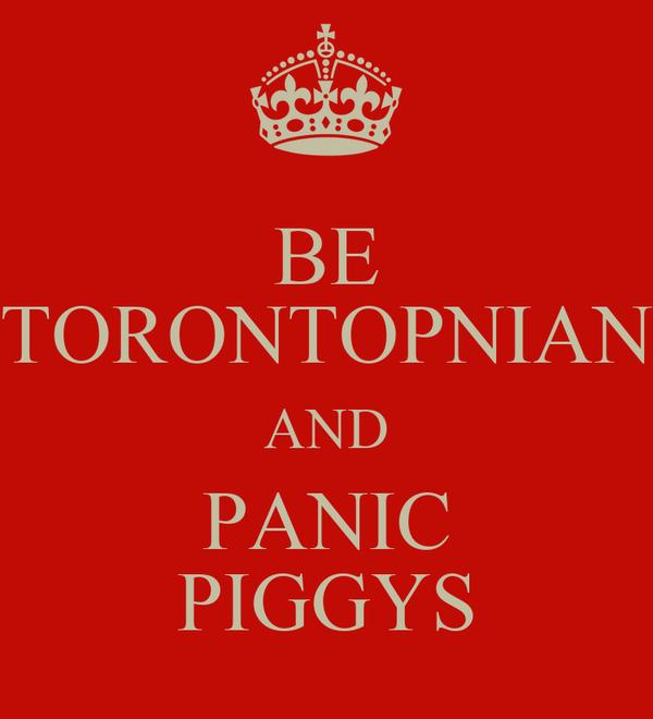 BE TORONTOPNIAN AND PANIC PIGGYS