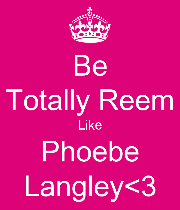 Be Totally Reem Like Phoebe Langley<3