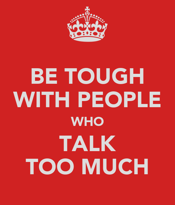 BE TOUGH WITH PEOPLE WHO TALK TOO MUCH