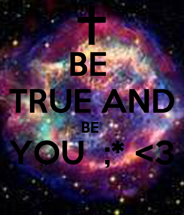BE  TRUE AND BE  YOU  ;* <3
