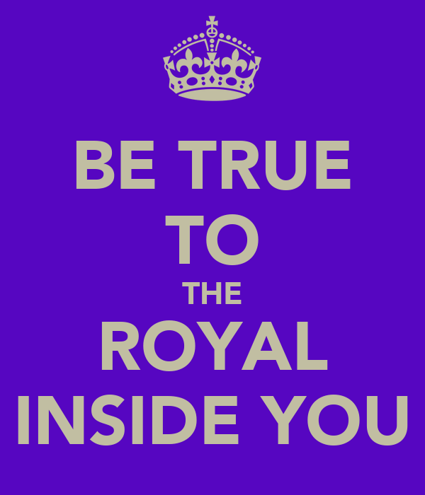 BE TRUE TO THE ROYAL INSIDE YOU